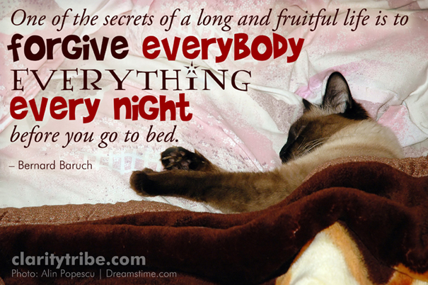 Forgive everybody everything every night before you go to bed.