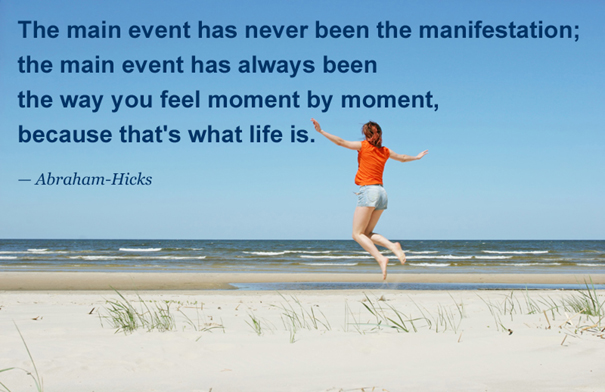 The main event has always been the way you feel moment by moment, because that's what life is.