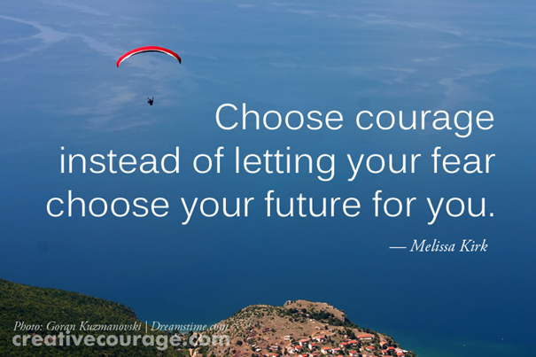 Choose courage instead of letting your fear choose your future for you.